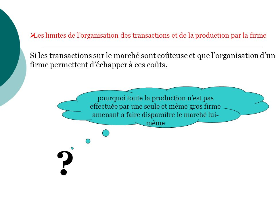 La réponse peut être donnée par deux arguments: existence des rendements décroissants dans la fonction entrepreneuriale Croissement du coût dorganisation de production et déchange à lintérieure dune firme.
