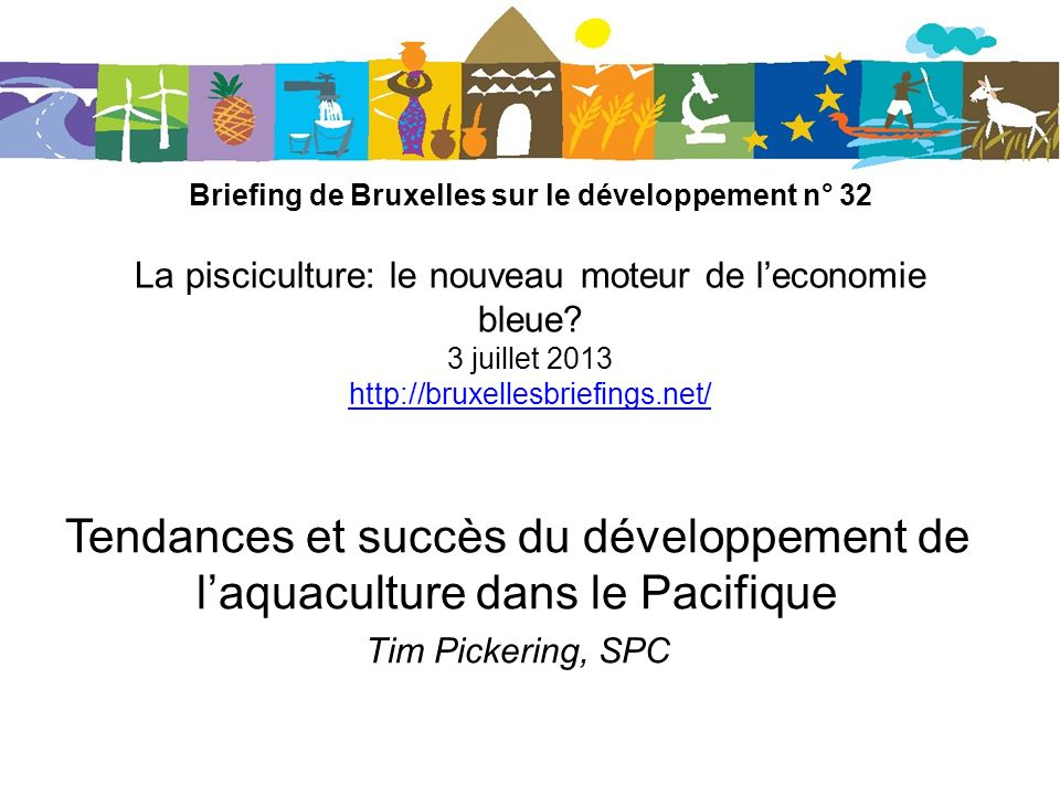 TENDANCES ET SUCCÈS DU DÉVELOPPEMENT DE L AQUACULTURE DANS LE PACIFIQUE Tim Pickering Section Aquaculture du SPC Suva, Îles Fidji Briefing politique de Bruxelles no.
