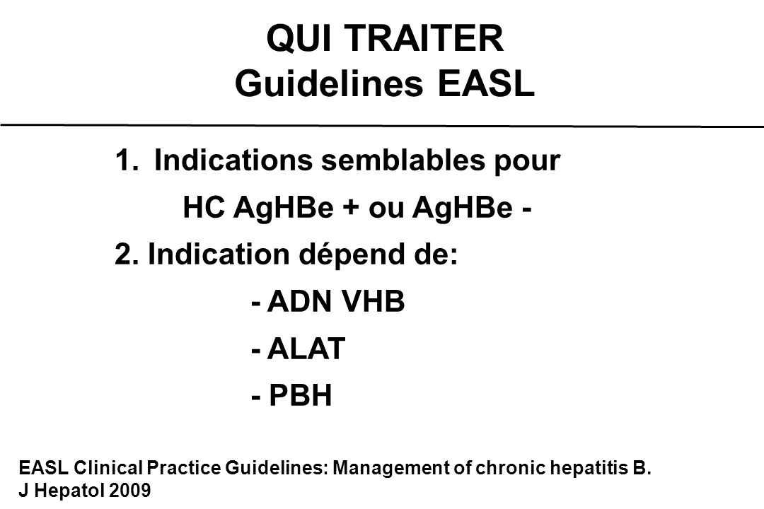 AgHBe + et AgHBe - QUI TRAITER Guidelines EASL Surveiller EASL Clinical Practice Guidelines: Management of chronic hepatitis B.