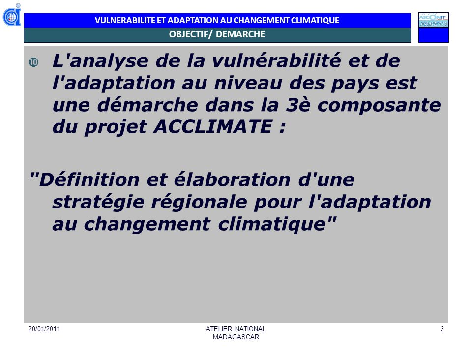 VULNERABILITE ET ADAPTATION AU CHANGEMENT CLIMATIQUE DEMARCHE Assignation du Groupe ASCONIT-Consultants et PARETO par la COI (Novembre 2010) Regroupement des consultants, pour définitions des démarches et des méthodologies (Novembre 2010) Validation des démarches et méthodologies par la COI (Décembre 2010) Bilan-Inventaire des ressources (documents, personnes/ institutions concernées) Construire outils et établir méthode y afférents pour les études et analyses de la vulnérabilité par pays Matrice (Janvier 2011) Présentation de la matrice lors dun atelier national au niveau de chaque pays (Janvier 2011).
