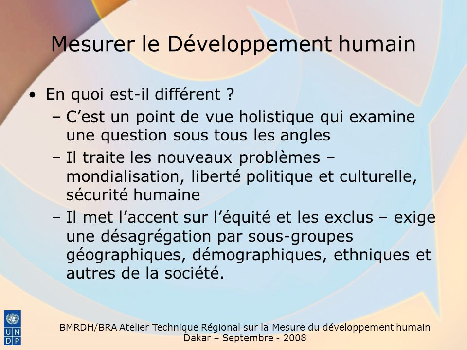 BMRDH/BRA Atelier Technique Régional sur la Mesure du développement humain Dakar – Septembre - 2008 Mesurer le Développement humain Pourquoi rechercher une alternative à la mesure de la croissance du PIB ou du RNB .