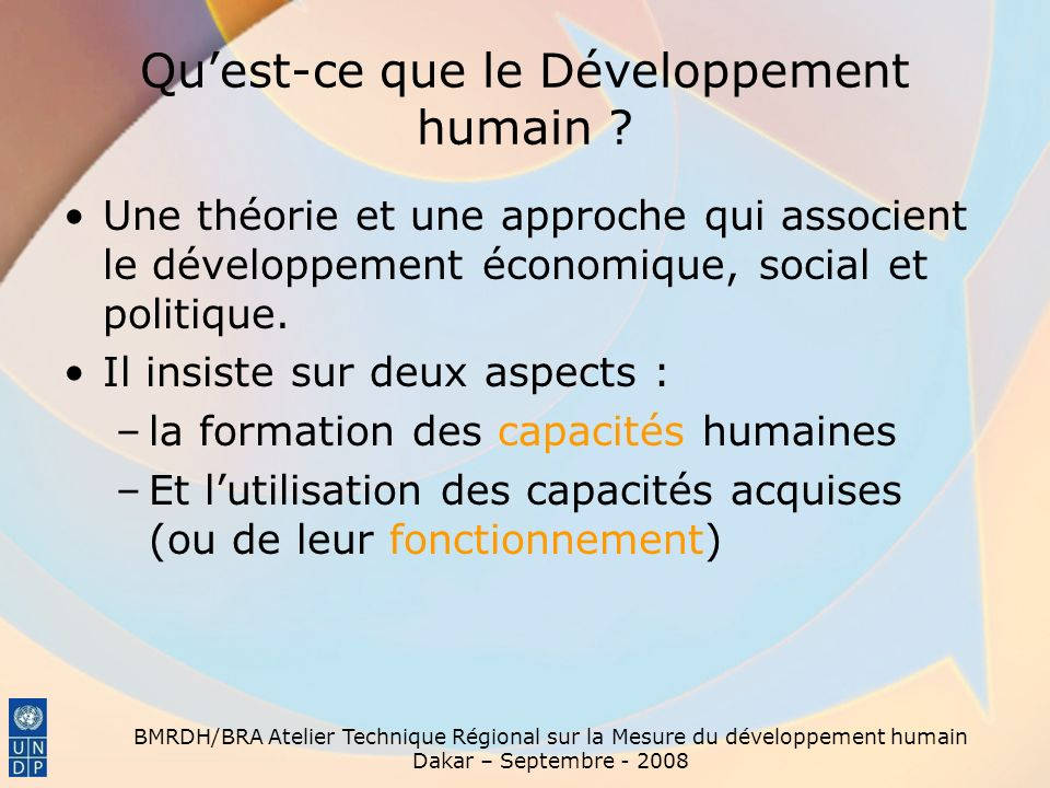 BMRDH/BRA Atelier Technique Régional sur la Mesure du développement humain Dakar – Septembre - 2008 Quest-ce que le Développement humain .