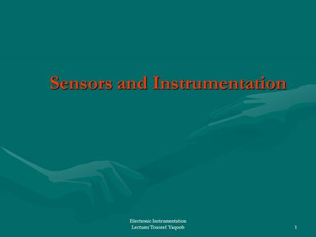Electronic Instrumentation Lecturer Touseef Yaqoob1 Sensors and Instrumentation Sensors and Instrumentation.