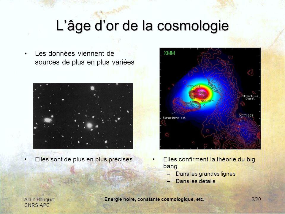 Alain Bouquet CNRS-APC Energie noire, constante cosmologique, etc.3/20 Matière noire 25% Etonnante composition… Gaz chaud 4% Etoiles & planètes 0.5% Neutrinos 0,5%Lumière 0,05% Energie noire 70%