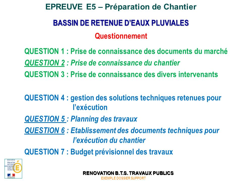 EPREUVE E5 – Préparation de Chantier QUESTION 2 : Prise de connaissance du chantier BASSIN DE RETENUE DEAUX PLUVIALES EXEMPLE DOSSIER SUPPORT RENOVATION B.T.S.