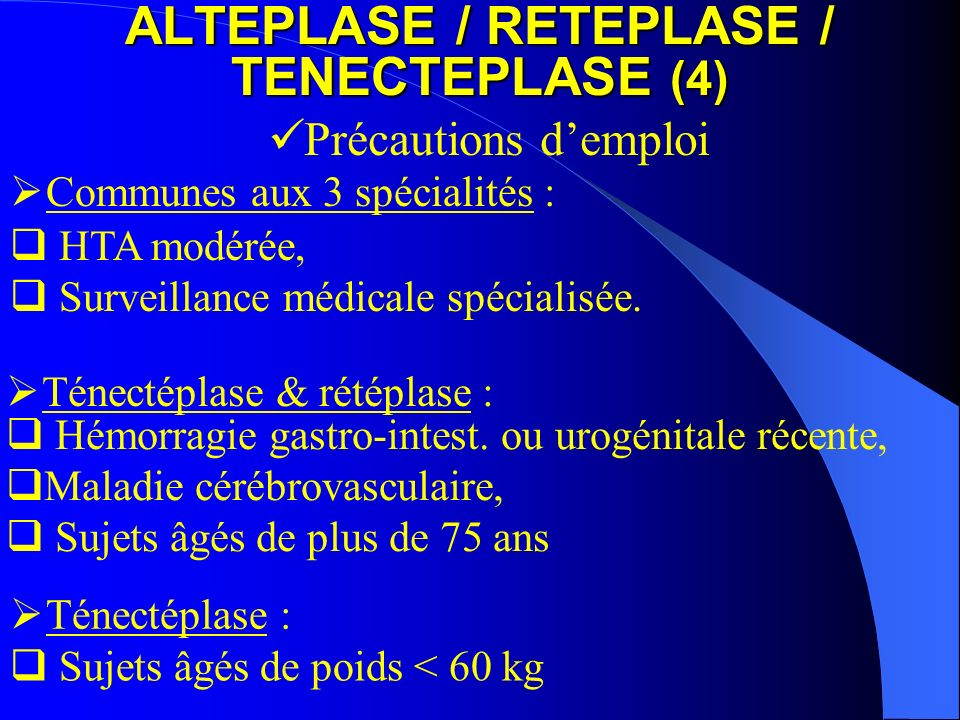 ALTEPLASE / RETEPLASE / TENECTEPLASE (5) Contre indications (1) Manifestations hémorragiques en cours ou récentes Affection ophtalmologique hémorragique HTA sévère non contrôlée, péricardite Pancréatite aiguë Ulcères digestifs, varices oesophagiennes, néoplasie Antécédents d AVC ou de lésion sévère du SNC Grossesse et allaitement Traitement concomitant par AVK Communes aux 3 spécialités : Endocardite bactérienne Survenue au cours des 3 derniers mois d hémorragie majeure, d un traumatisme majeur, d une chir.
