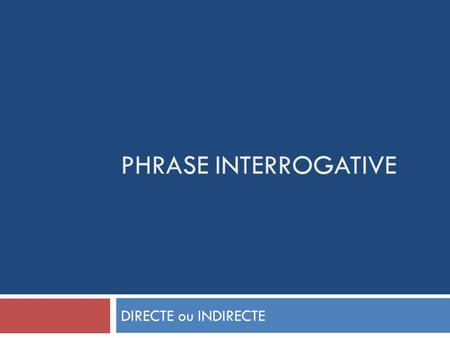 PHRASE INTERROGATIVE DIRECTE ou INDIRECTE.