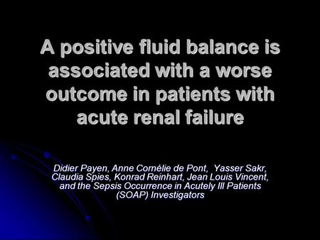 A positive fluid balance is associated with a worse outcome in patients with acute renal failure Didier Payen, Anne Cornélie de Pont, Yasser Sakr, Claudia.