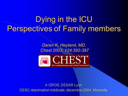 Dying in the ICU Perspectives of Family members Daren K, Heyland, MD. Chest 2003; 124:392-397 A GROS, DESAR Lyon DESC réanimation médicale, décembre 2004,