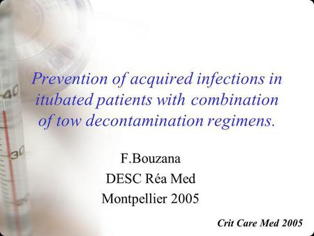Prevention of acquired infections in itubated patients with combination of tow decontamination regimens. F.Bouzana DESC Réa Med Montpellier 2005 Crit Care.