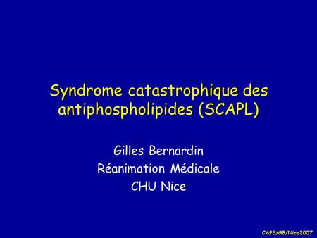 CAPS/GB/Nice2007 Syndrome catastrophique des antiphospholipides (SCAPL) Gilles Bernardin Réanimation Médicale CHU Nice.