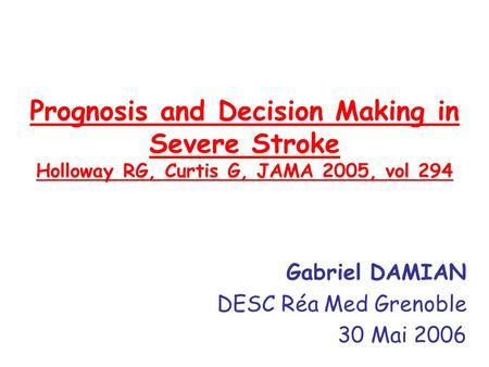 Prognosis and Decision Making in Severe Stroke Holloway RG, Curtis G, JAMA 2005, vol 294 Gabriel DAMIAN DESC Réa Med Grenoble 30 Mai 2006.
