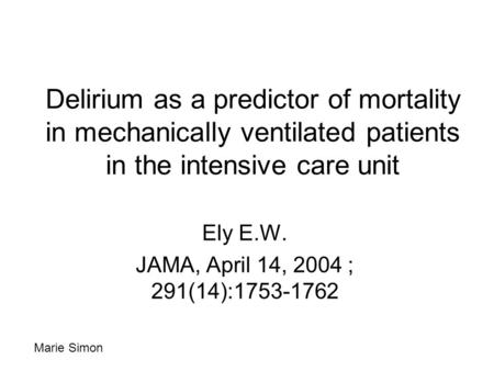Delirium as a predictor of mortality in mechanically ventilated patients in the intensive care unit Ely E.W. JAMA, April 14, 2004 ; 291(14):1753-1762 Marie.