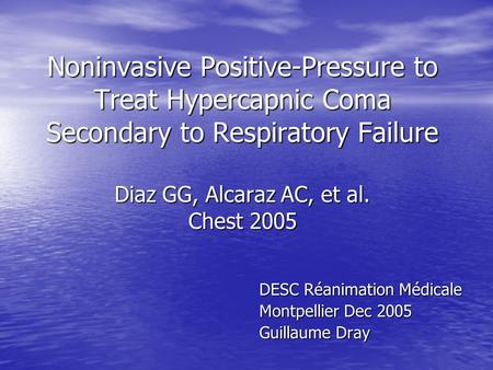 Noninvasive Positive-Pressure to Treat Hypercapnic Coma Secondary to Respiratory Failure Diaz GG, Alcaraz AC, et al. Chest 2005 DESC Réanimation Médicale.