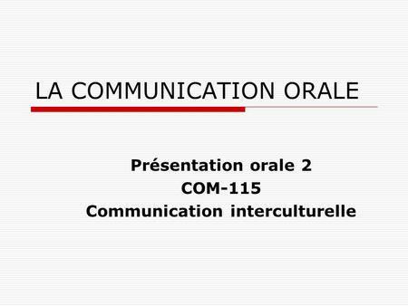 LA COMMUNICATION ORALE Présentation orale 2 COM-115 Communication interculturelle.