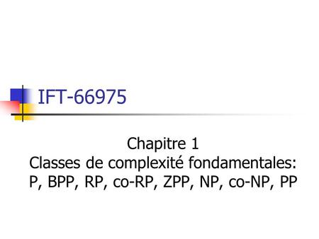 IFT-66975 Chapitre 1 Classes de complexité fondamentales: P, BPP, RP, co-RP, ZPP, NP, co-NP, PP.