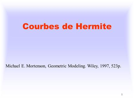 1 Courbes de Hermite Michael E. Mortenson, Geometric Modeling. Wiley, 1997, 523p.