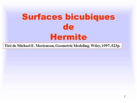 1 Surfaces bicubiques de Hermite Tiré de Michael E. Mortenson, Geometric Modeling. Wiley, 1997, 523p.