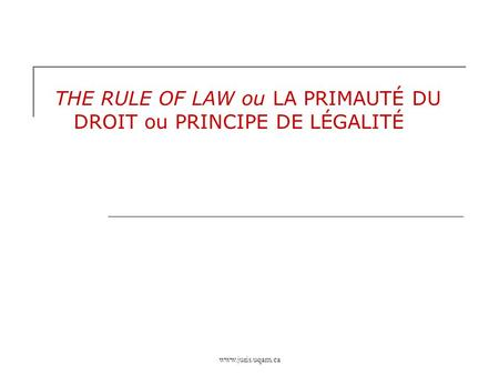 Www.juris.uqam.ca THE RULE OF LAW ou LA PRIMAUTÉ DU DROIT ou PRINCIPE DE LÉGALITÉ.