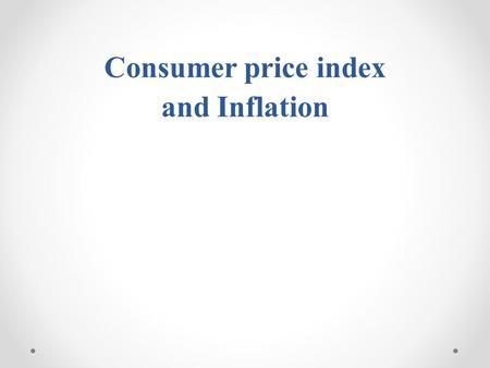 Consumer price index and Inflation. 1.Introduction 2.Consumer price index (CPI) 3.Inflation rate 4.Inflation rate and the business cycle 5.The Causes.
