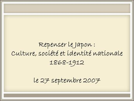 Repenser le Japon : Culture, société et identité nationale 1868-1912 le 27 septembre 2007.