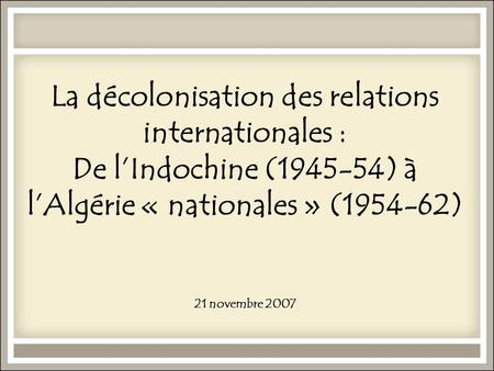 La décolonisation des relations internationales : De l'Indochine (1945-54) à l'Algérie « nationales » (1954-62) 21 novembre 2007.