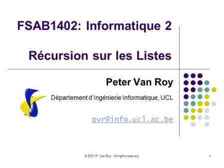 © 2007 P. Van Roy. All rights reserved. 1 FSAB1402: Informatique 2 Récursion sur les Listes Peter Van Roy Département dIngénierie Informatique, UCL