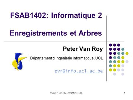 © 2007 P. Van Roy. All rights reserved. 1 FSAB1402: Informatique 2 Enregistrements et Arbres Peter Van Roy Département dIngénierie Informatique, UCL