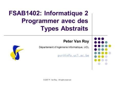 © 2007 P. Van Roy. All rights reserved. FSAB1402: Informatique 2 Programmer avec des Types Abstraits Peter Van Roy Département dIngénierie Informatique,