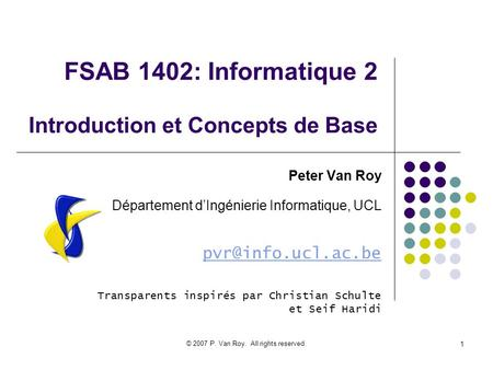 © 2007 P. Van Roy. All rights reserved. 1 FSAB 1402: Informatique 2 Introduction et Concepts de Base Peter Van Roy Département dIngénierie Informatique,