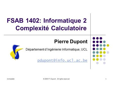 13/10/2005 © 2005 P. Dupont. All rights reserved. 1 FSAB 1402: Informatique 2 Complexité Calculatoire Pierre Dupont Département dIngénierie Informatique,