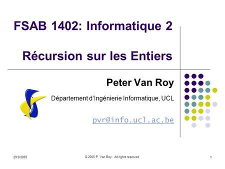 29/9/2005 © 2005 P. Van Roy. All rights reserved. 1 FSAB 1402: Informatique 2 Récursion sur les Entiers Peter Van Roy Département dIngénierie Informatique,