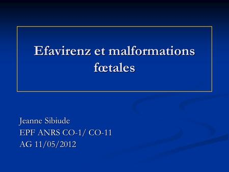 Efavirenz et malformations fœtales Jeanne Sibiude EPF ANRS CO-1/ CO-11 AG 11/05/2012.