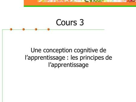 Cours 3 Une conception cognitive de lapprentissage : les principes de lapprentissage.