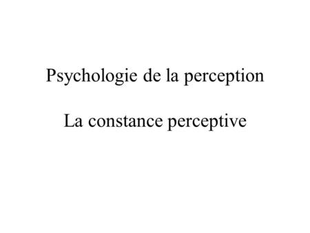 Psychologie de la perception La constance perceptive.