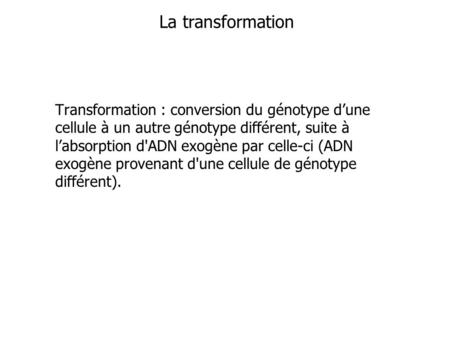 La transformation Transformation : conversion du génotype d'une cellule à un autre génotype différent, suite à l'absorption d'ADN exogène par celle-ci.