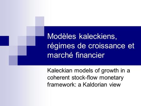 Modèles kaleckiens, régimes de croissance et marché financier Kaleckian models of growth in a coherent stock-flow monetary framework: a Kaldorian view.