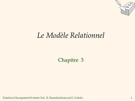 Database Management Systems 3ed, R. Ramakrishnan and J. Gehrke1 Le Modèle Relationnel Chapitre 3.