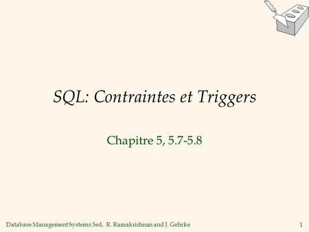 Database Management Systems 3ed, R. Ramakrishnan and J. Gehrke1 SQL: Contraintes et Triggers Chapitre 5, 5.7-5.8.