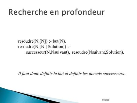 CSI2520 resoudre(N,[N]) :- but(N). resoudre(N,[N | Solution]) :- successeur(N,Nsuivant), resoudre(Nsuivant,Solution). Il faut donc définir le but et définir.