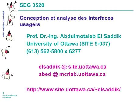 www.site.uottawa.ca/~elsaddik 1 Unit A-Introduction (c) elsaddik SEG 3520 Conception et analyse des interfaces usagers Prof. Dr.-Ing. Abdulmotaleb El.