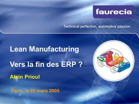 Technical perfection, automotive passion. Paris, le 25 mars 2005 Lean Manufacturing Vers la fin des ERP ? Alain Prioul.
