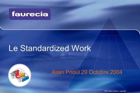 Le Standardized Work PSE Trainer-version 3 – sept 2004 Alain Prioul 29 Octobre 2004.