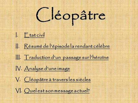 Cléopâtre I.Etat civil II.Résumé de lépisode la rendant célèbre III.Traduction dun passage sur lhéroïne IV.Analyse dune image V.Cléopâtre à travers les.