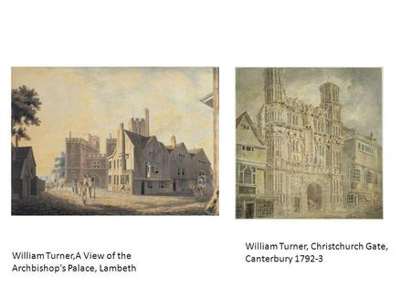 William Turner,A View of the Archbishop's Palace, Lambeth William Turner, Christchurch Gate, Canterbury 1792-3.