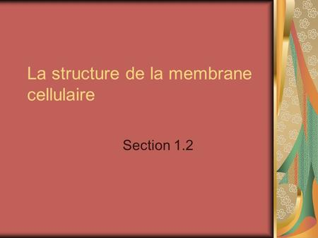 La structure de la membrane cellulaire Section 1.2.