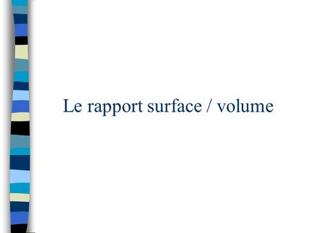 Le rapport surface / volume. Prends un cube de 1 cm de côté Surface = 1 cm x 1 cm x 6 =6 cm 2 Volume = 1 cm x 1 cm x 1 cm = 1 cm 3 Rapport surface/volume.