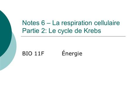 Notes 6 – La respiration cellulaire Partie 2: Le cycle de Krebs BIO 11FÉnergie.