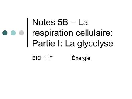 Notes 5B – La respiration cellulaire: Partie I: La glycolyse BIO 11FÉnergie.