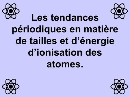 Concepts importants Rayon atomique Énergie d'ionisation Ion Anion